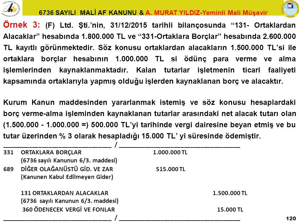 Örnek 3: (F) Ltd. Şti.'nin, 31/12/2015 tarihli bilançosunda 131- Ortaklardan Alacaklar hesabında 1.800.000 TL ve 331-Ortaklara Borçlar hesabında 2.600.000 TL kayıtlı görünmektedir. Söz konusu ortaklardan alacakların 1.500.000 TL'si ile ortaklara borçlar hesabının 1.000.000 TL si ödünç para verme ve alma işlemlerinden kaynaklanmaktadır. Kalan tutarlar işletmenin ticari faaliyeti kapsamında ortaklarıyla yapmış olduğu işlerden kaynaklanan borç ve alacaktır.