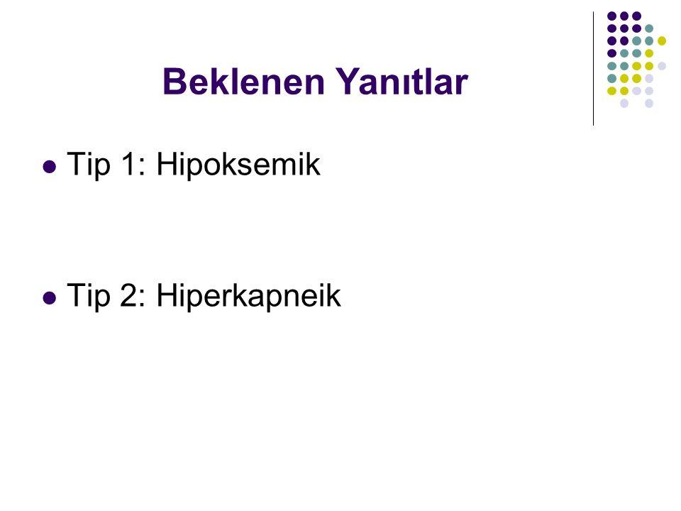 Beklenen Yanıtlar Tip 1: Hipoksemik Tip 2: Hiperkapneik