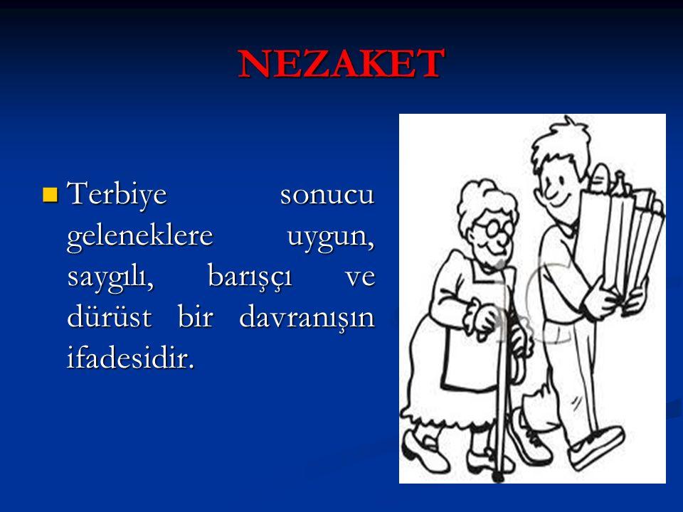 NEZAKET Terbiye sonucu geleneklere uygun, saygılı, barışçı ve dürüst bir davranışın ifadesidir.