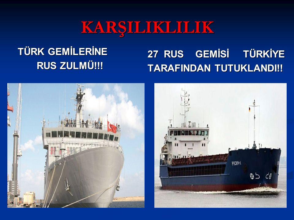 KARŞILIKLILIK TÜRK GEMİLERİNE RUS ZULMÜ!!!