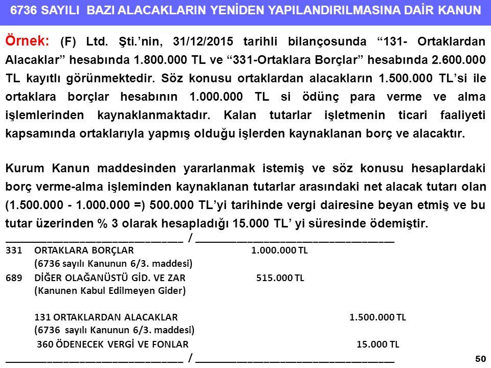 Örnek: (F) Ltd. Şti.'nin, 31/12/2015 tarihli bilançosunda 131- Ortaklardan Alacaklar hesabında 1.800.000 TL ve 331-Ortaklara Borçlar hesabında 2.600.000 TL kayıtlı görünmektedir. Söz konusu ortaklardan alacakların 1.500.000 TL'si ile ortaklara borçlar hesabının 1.000.000 TL si ödünç para verme ve alma işlemlerinden kaynaklanmaktadır. Kalan tutarlar işletmenin ticari faaliyeti kapsamında ortaklarıyla yapmış olduğu işlerden kaynaklanan borç ve alacaktır.