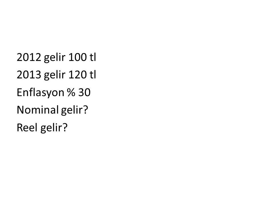 2012 gelir 100 tl 2013 gelir 120 tl Enflasyon % 30 Nominal gelir