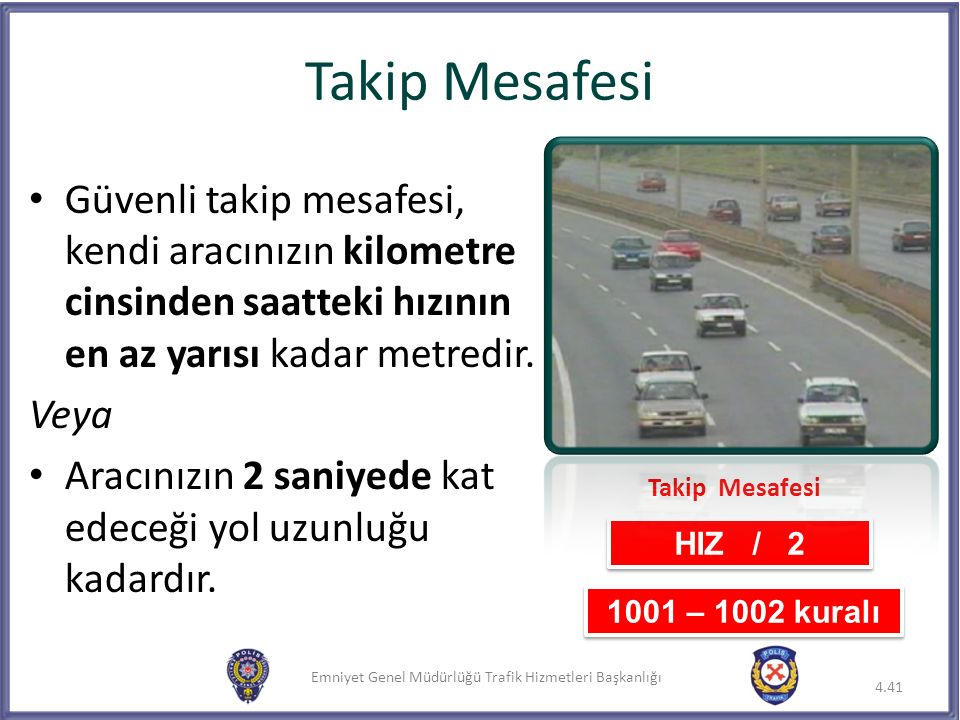 Takip Mesafesi Güvenli takip mesafesi, kendi aracınızın kilometre cinsinden saatteki hızının en az yarısı kadar metredir.
