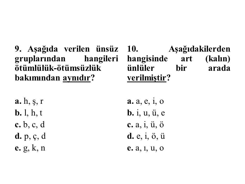 9. Aşağıda verilen ünsüz gruplarından hangileri ötümlülük-ötümsüzlük bakımından aynıdır a. h, ş, r b. l, h, t c. b, c, d d. p, ç, d e. g, k, n
