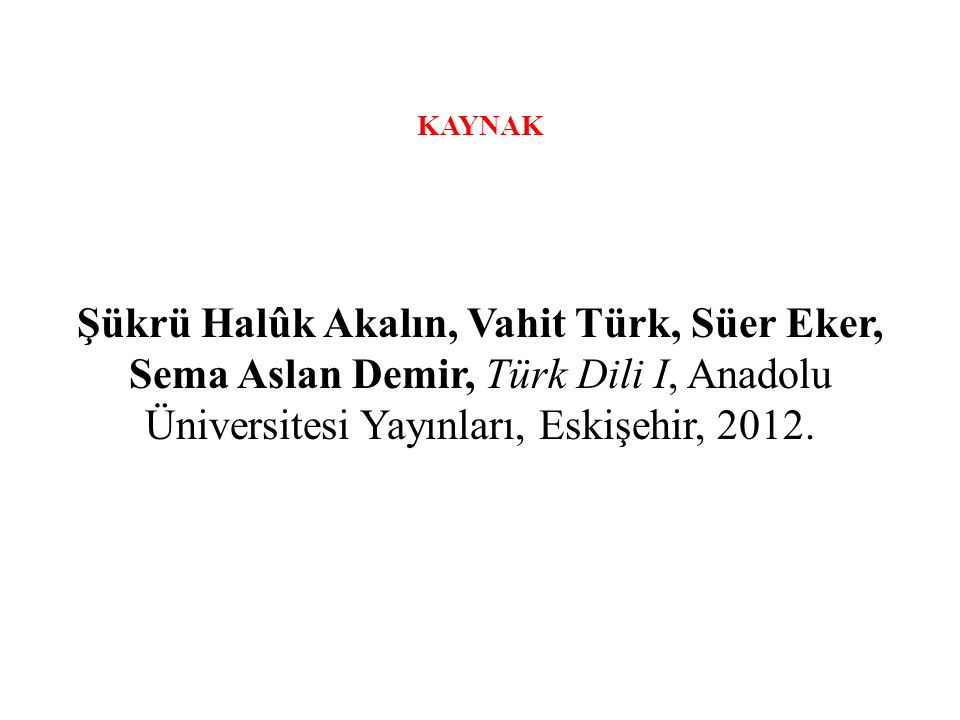 KAYNAK Şükrü Halûk Akalın, Vahit Türk, Süer Eker, Sema Aslan Demir, Türk Dili I, Anadolu Üniversitesi Yayınları, Eskişehir, 2012.