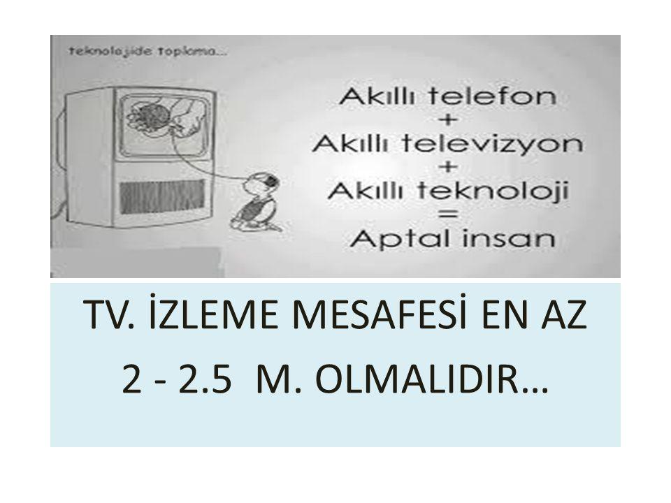 TV. İZLEME MESAFESİ EN AZ 2 - 2.5 M. OLMALIDIR…