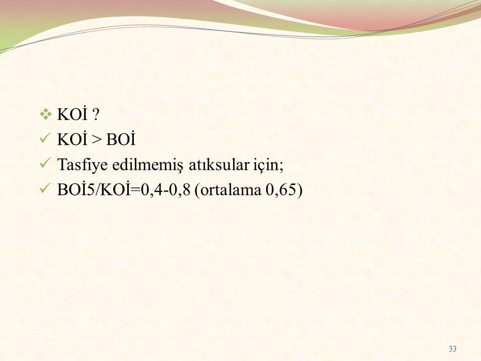 KOİ KOİ > BOİ Tasfiye edilmemiş atıksular için; BOİ5/KOİ=0,4-0,8 (ortalama 0,65)