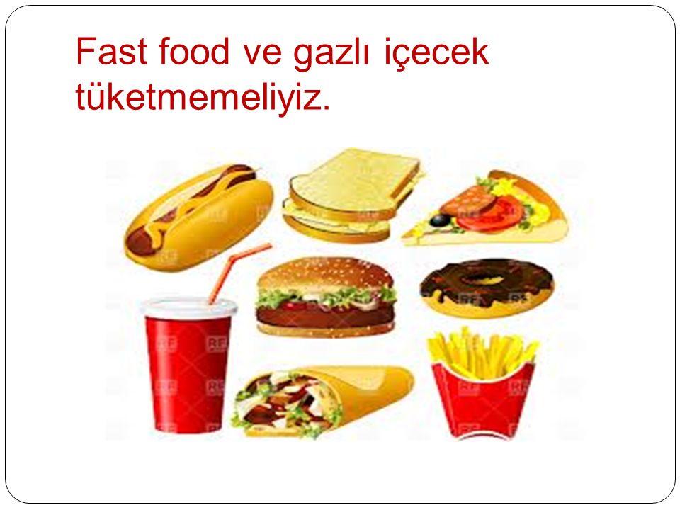 Fast food ve gazlı içecek tüketmemeliyiz.