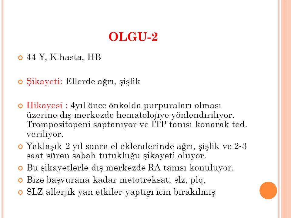OLGU-2 44 Y, K hasta, HB Şikayeti: Ellerde ağrı, şişlik