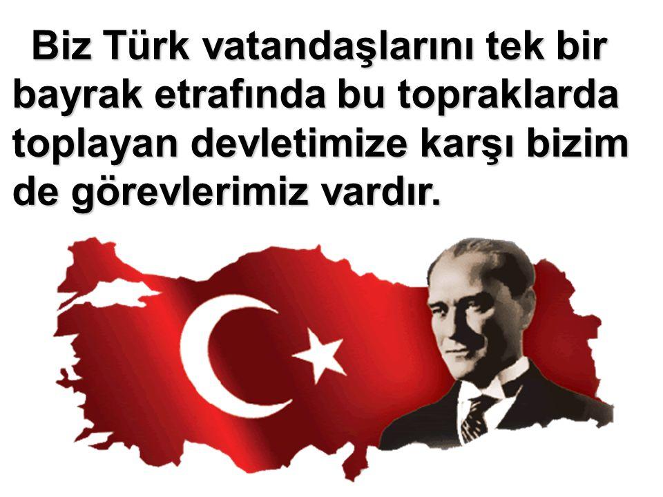 Biz Türk vatandaşlarını tek bir bayrak etrafında bu topraklarda toplayan devletimize karşı bizim de görevlerimiz vardır.