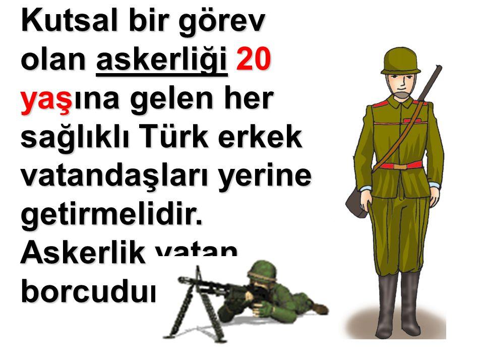 Kutsal bir görev olan askerliği 20 yaşına gelen her sağlıklı Türk erkek vatandaşları yerine getirmelidir.