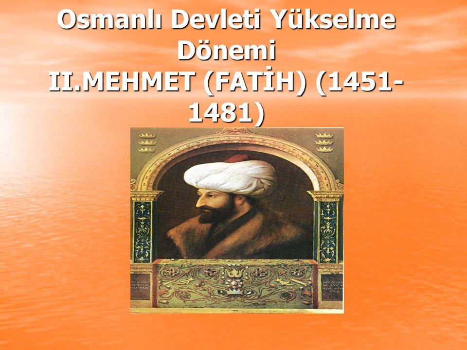 Osmanlı Devleti Yükselme Dönemi II.MEHMET (FATİH) (1451-1481)
