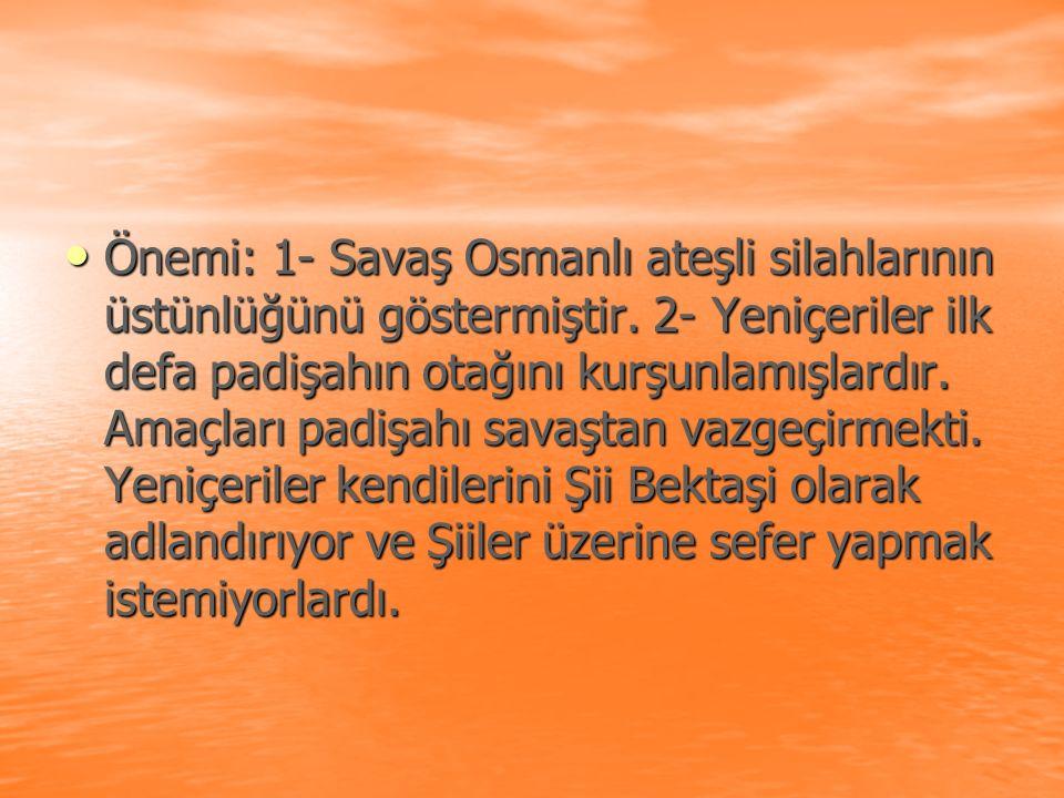 Önemi: 1- Savaş Osmanlı ateşli silahlarının üstünlüğünü göstermiştir