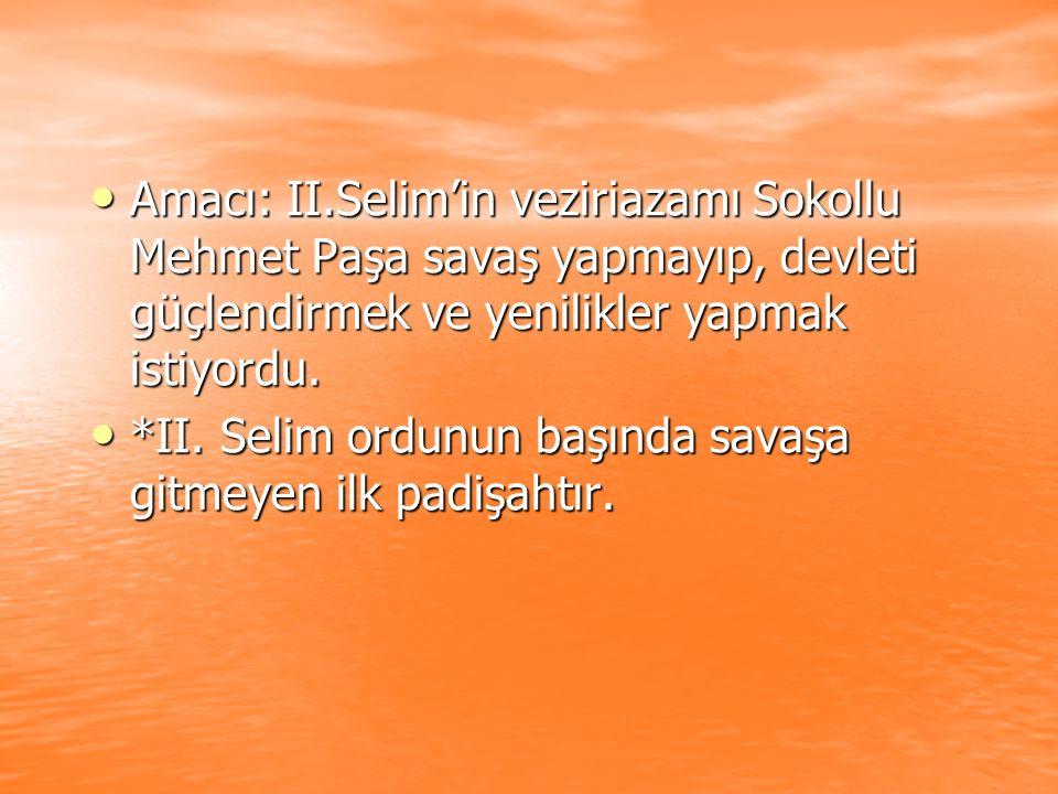 Amacı: II.Selim'in veziriazamı Sokollu Mehmet Paşa savaş yapmayıp, devleti güçlendirmek ve yenilikler yapmak istiyordu.