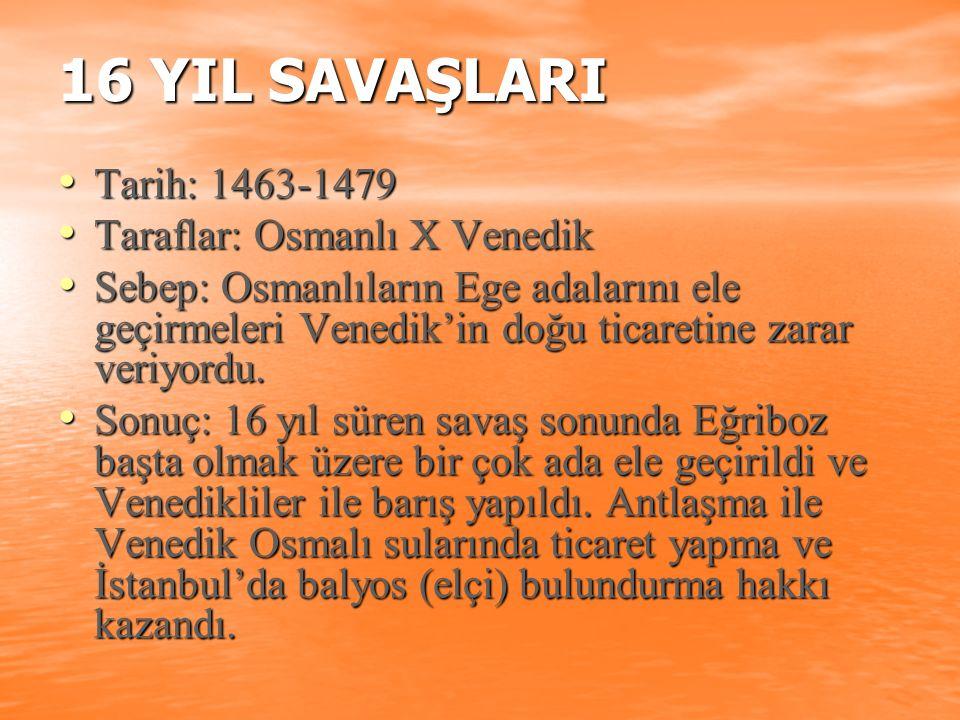 16 YIL SAVAŞLARI Tarih: 1463-1479 Taraflar: Osmanlı X Venedik