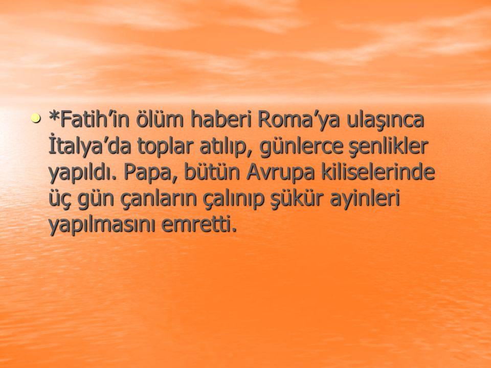 *Fatih'in ölüm haberi Roma'ya ulaşınca İtalya'da toplar atılıp, günlerce şenlikler yapıldı.