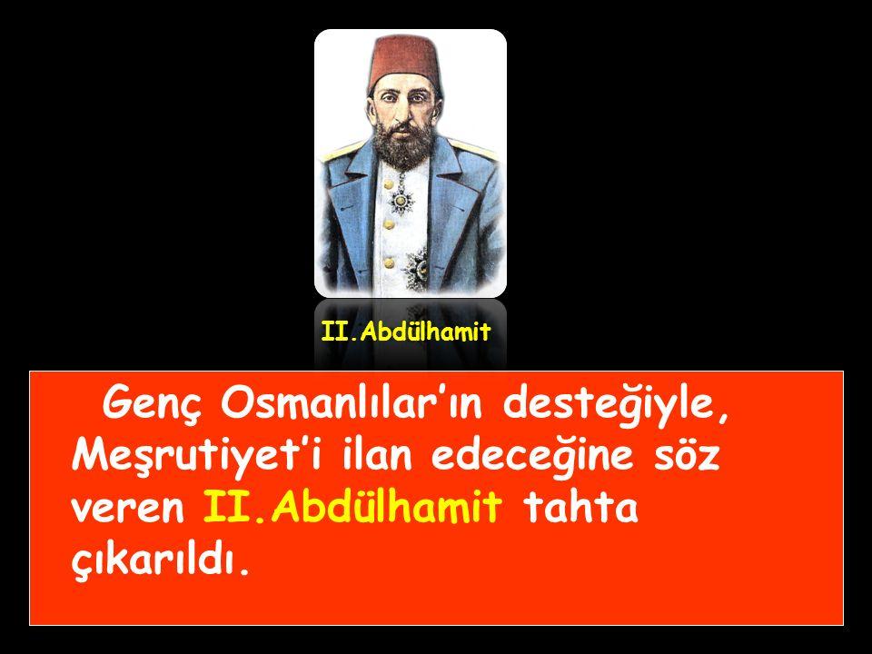 II.Abdülhamit Genç Osmanlılar'ın desteğiyle, Meşrutiyet'i ilan edeceğine söz veren II.Abdülhamit tahta çıkarıldı.