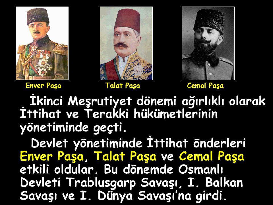 Enver Paşa Talat Paşa. Cemal Paşa. İkinci Meşrutiyet dönemi ağırlıklı olarak İttihat ve Terakki hükümetlerinin yönetiminde geçti.