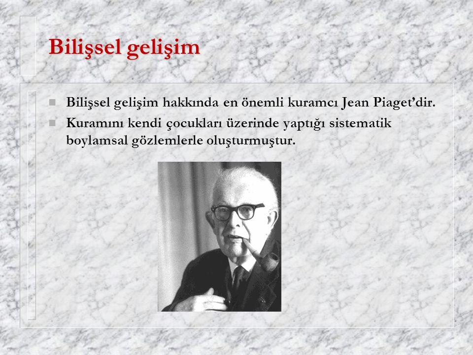 Bilişsel gelişim Bilişsel gelişim hakkında en önemli kuramcı Jean Piaget'dir.