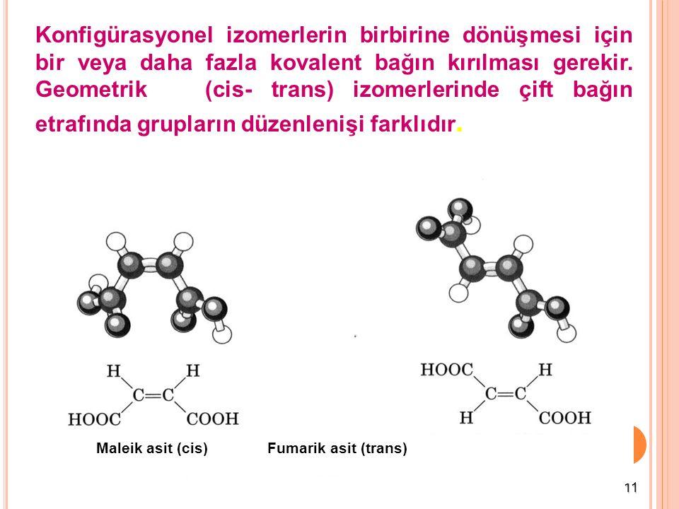 Konfigürasyonel izomerlerin birbirine dönüşmesi için bir veya daha fazla kovalent bağın kırılması gerekir. Geometrik (cis- trans) izomerlerinde çift bağın etrafında grupların düzenlenişi farklıdır.