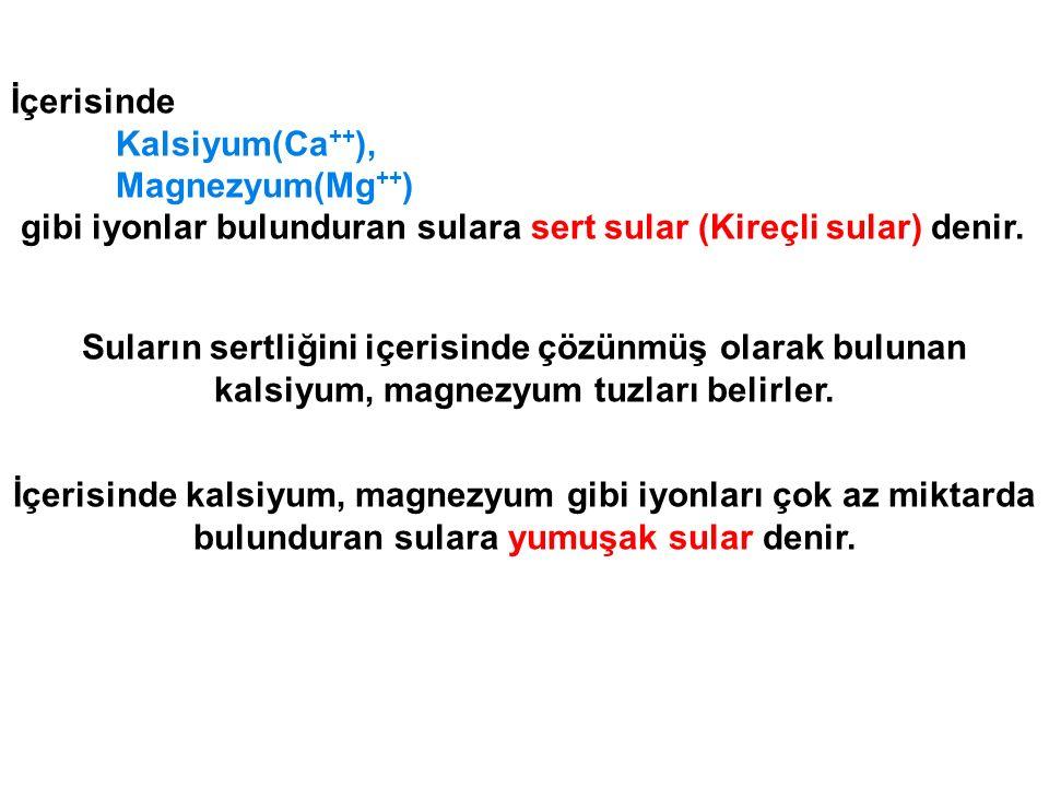 İçerisinde Kalsiyum(Ca++), Magnezyum(Mg++) gibi iyonlar bulunduran sulara sert sular (Kireçli sular) denir.