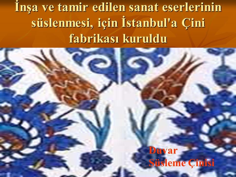 İnşa ve tamir edilen sanat eserlerinin süslenmesi, için İstanbul a Çini fabrikası kuruldu