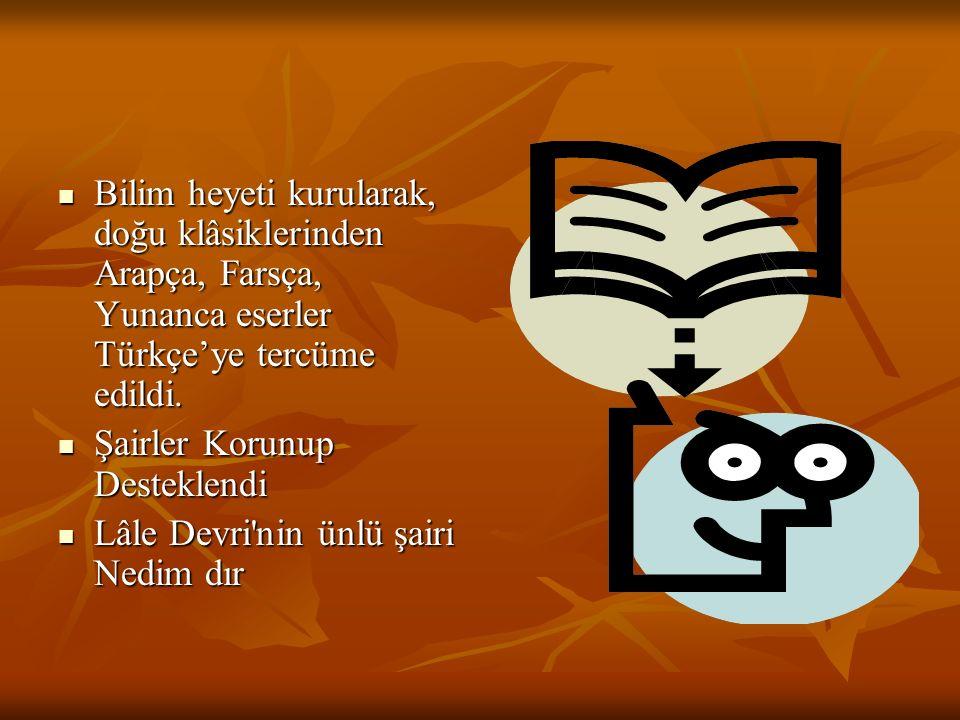 Bilim heyeti kurularak, doğu klâsiklerinden Arapça, Farsça, Yunanca eserler Türkçe'ye tercüme edildi.