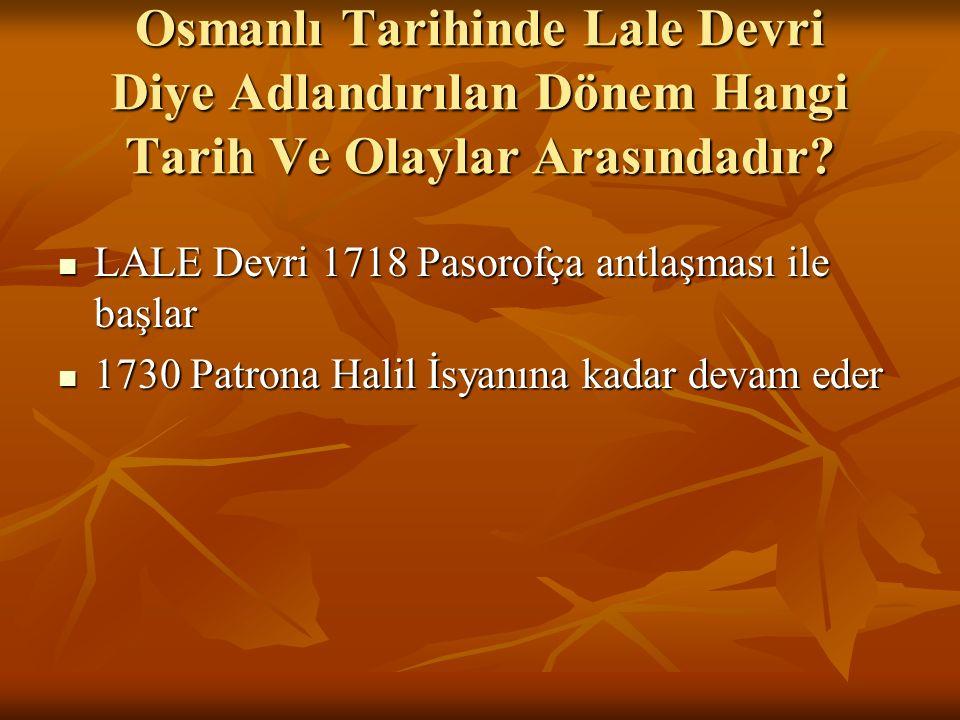 Osmanlı Tarihinde Lale Devri Diye Adlandırılan Dönem Hangi Tarih Ve Olaylar Arasındadır