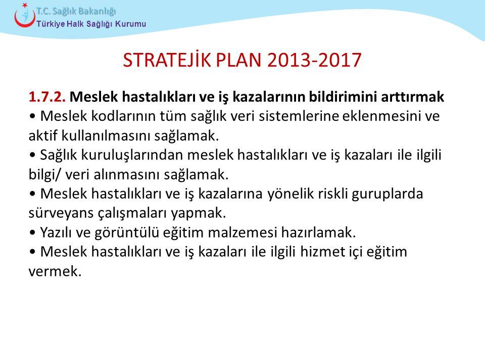 STRATEJİK PLAN 2013-2017 1.7.2. Meslek hastalıkları ve iş kazalarının bildirimini arttırmak.