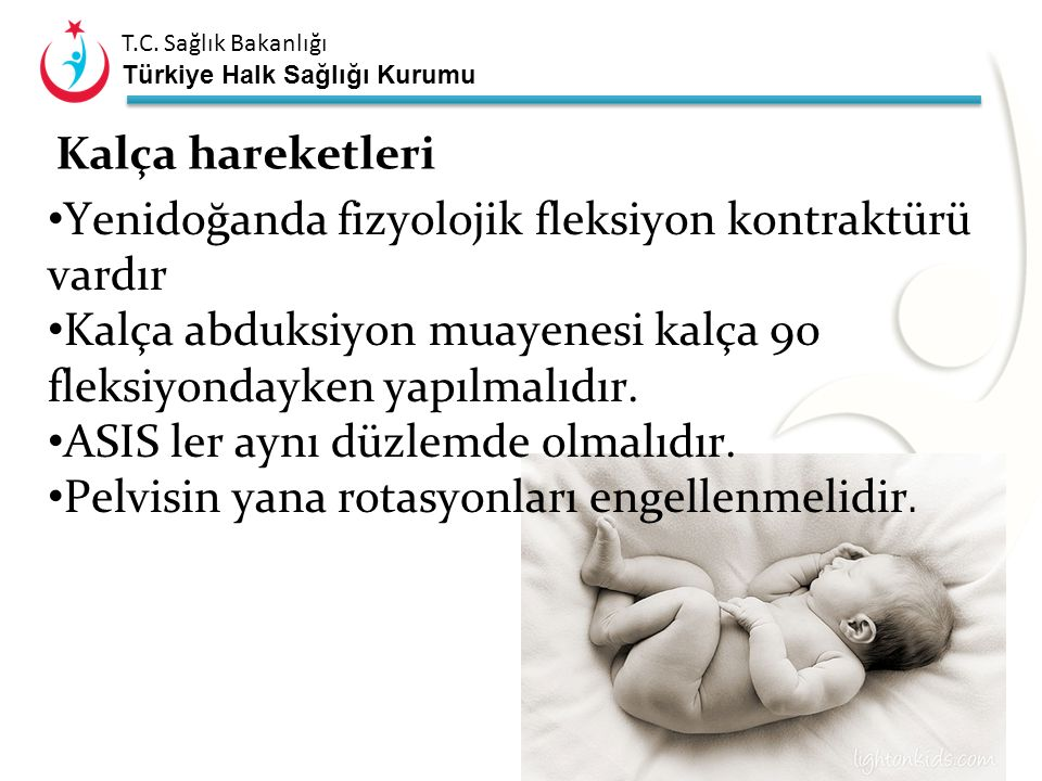 Kalça hareketleri Yenidoğanda fizyolojik fleksiyon kontraktürü vardır. Kalça abduksiyon muayenesi kalça 90 fleksiyondayken yapılmalıdır.