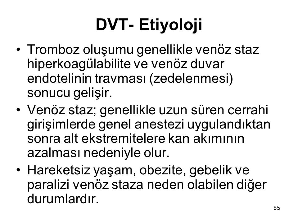 DVT- Etiyoloji Tromboz oluşumu genellikle venöz staz hiperkoagülabilite ve venöz duvar endotelinin travması (zedelenmesi) sonucu gelişir.