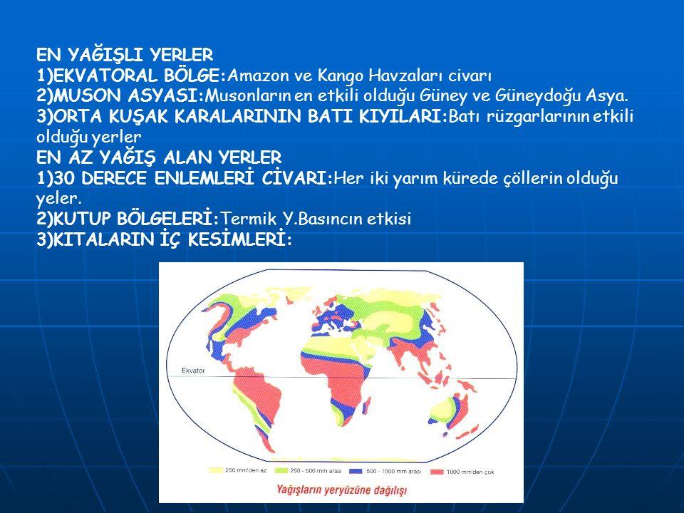 EN YAĞIŞLI YERLER 1)EKVATORAL BÖLGE:Amazon ve Kango Havzaları civarı. 2)MUSON ASYASI:Musonların en etkili olduğu Güney ve Güneydoğu Asya.