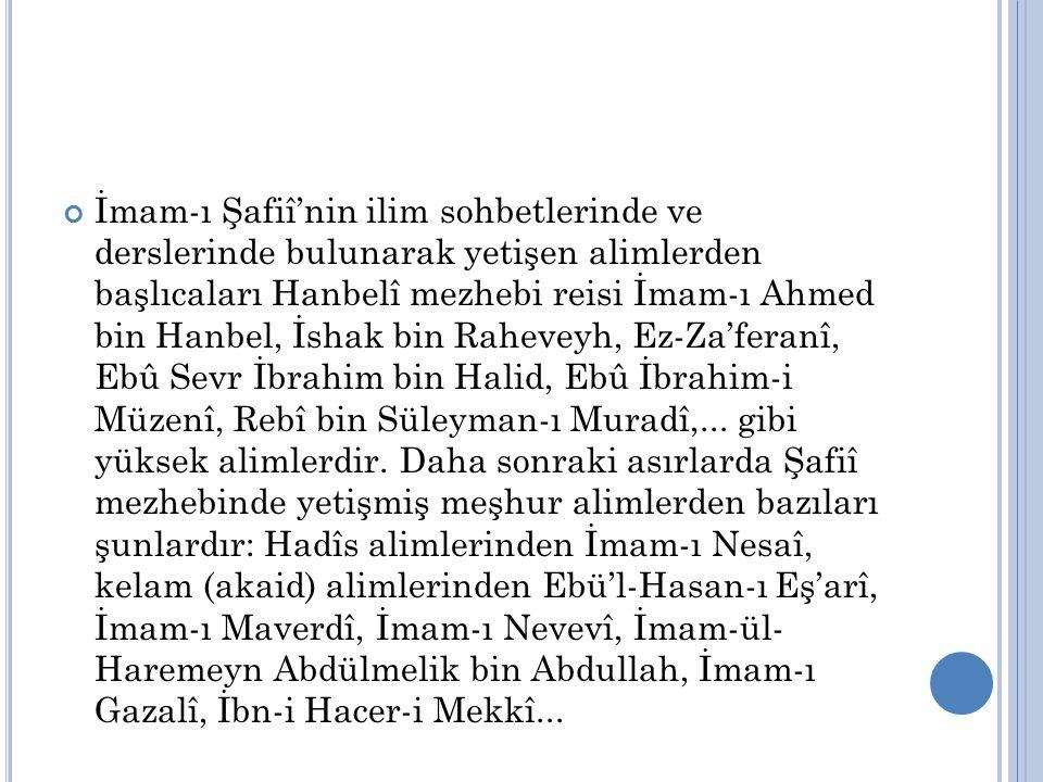 İmam-ı Şafiî'nin ilim sohbetlerinde ve derslerinde bulunarak yetişen alimlerden başlıcaları Hanbelî mezhebi reisi İmam-ı Ahmed bin Hanbel, İshak bin Raheveyh, Ez-Za'feranî, Ebû Sevr İbrahim bin Halid, Ebû İbrahim-i Müzenî, Rebî bin Süleyman-ı Muradî,...