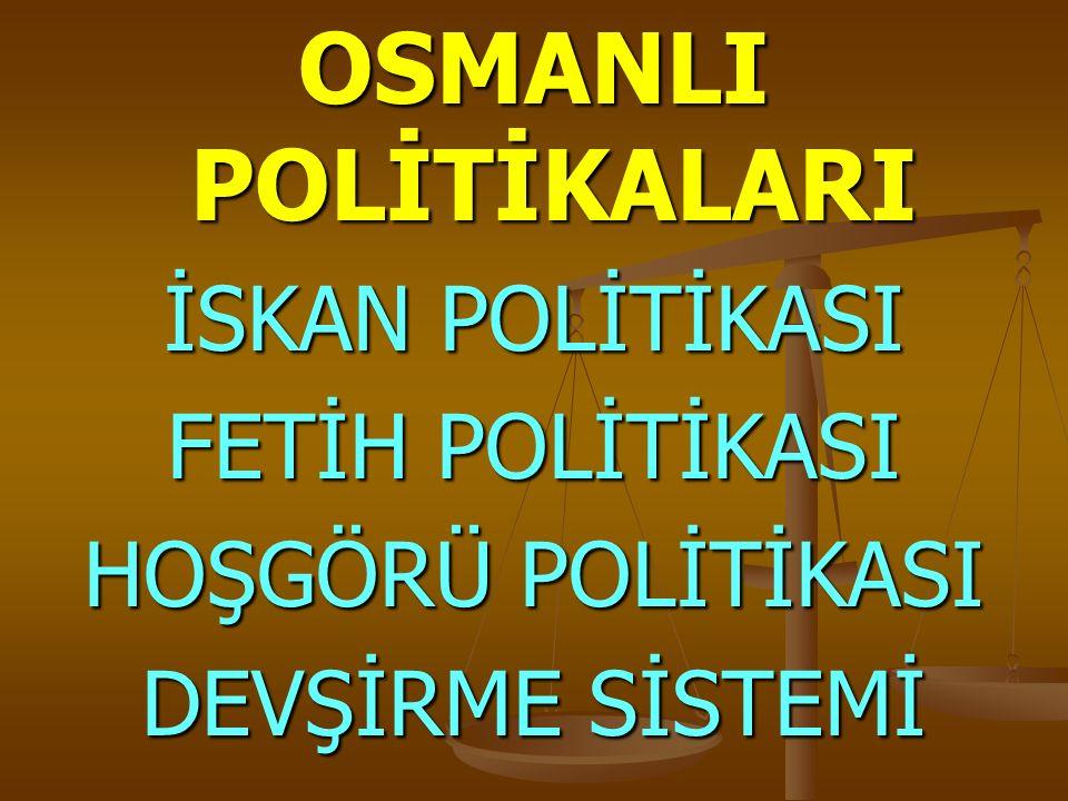 OSMANLI POLİTİKALARI İSKAN POLİTİKASI FETİH POLİTİKASI