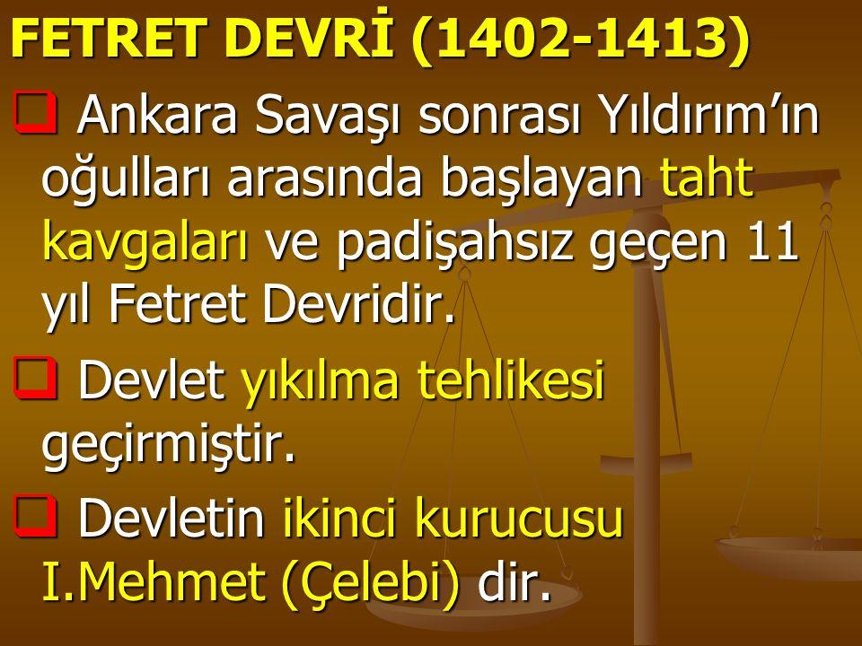 FETRET DEVRİ (1402-1413) Ankara Savaşı sonrası Yıldırım'ın oğulları arasında başlayan taht kavgaları ve padişahsız geçen 11 yıl Fetret Devridir.