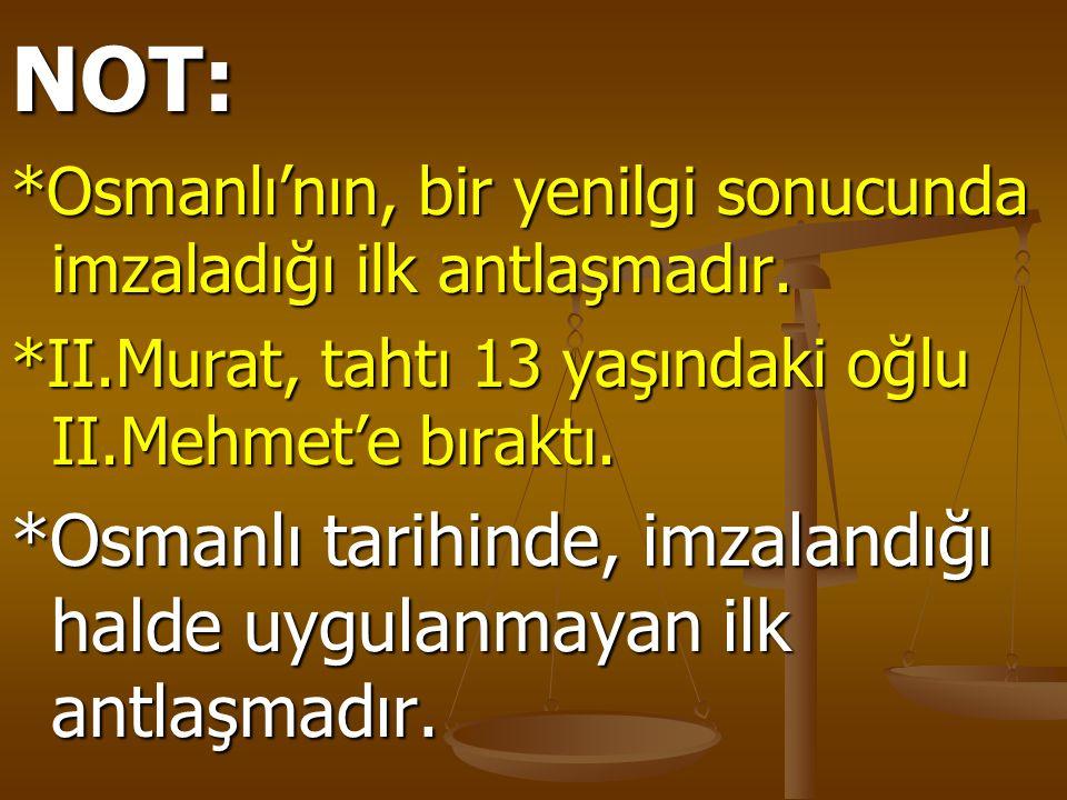 NOT: *Osmanlı'nın, bir yenilgi sonucunda imzaladığı ilk antlaşmadır. *II.Murat, tahtı 13 yaşındaki oğlu II.Mehmet'e bıraktı.