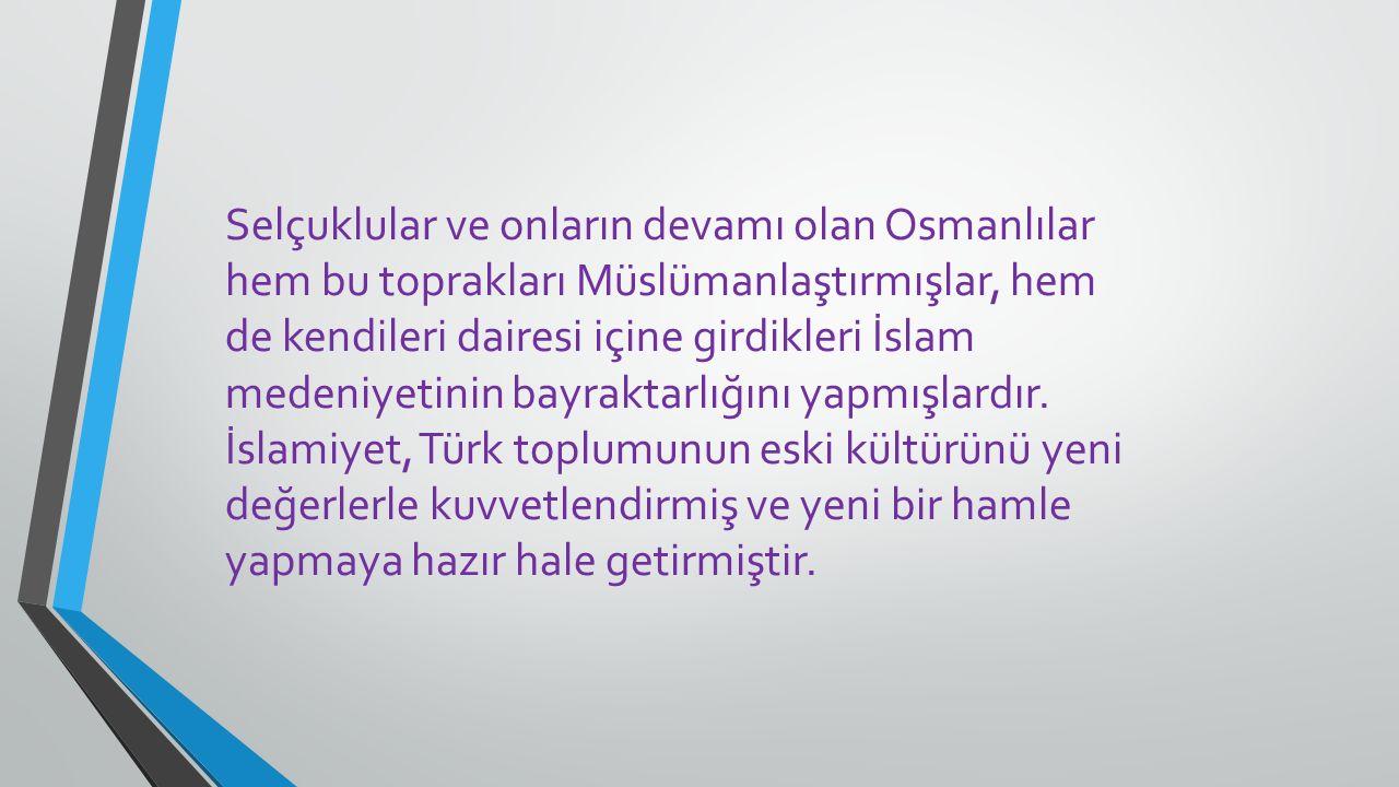 Selçuklular ve onların devamı olan Osmanlılar hem bu toprakları Müslümanlaştırmışlar, hem de kendileri dairesi içine girdikleri İslam medeniyetinin bayraktarlığını yapmışlardır.