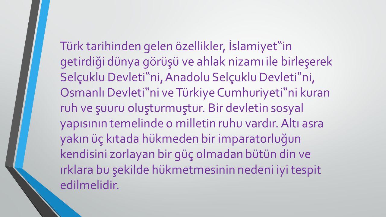 """Türk tarihinden gelen özellikler, İslamiyet""""in getirdiği dünya görüşü ve ahlak nizamı ile birleşerek Selçuklu Devleti""""ni, Anadolu Selçuklu Devleti""""ni, Osmanlı Devleti""""ni ve Türkiye Cumhuriyeti""""ni kuran ruh ve şuuru oluşturmuştur."""