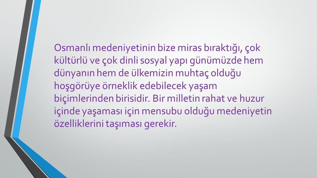 Osmanlı medeniyetinin bize miras bıraktığı, çok kültürlü ve çok dinli sosyal yapı günümüzde hem dünyanın hem de ülkemizin muhtaç olduğu hoşgörüye örneklik edebilecek yaşam biçimlerinden birisidir.