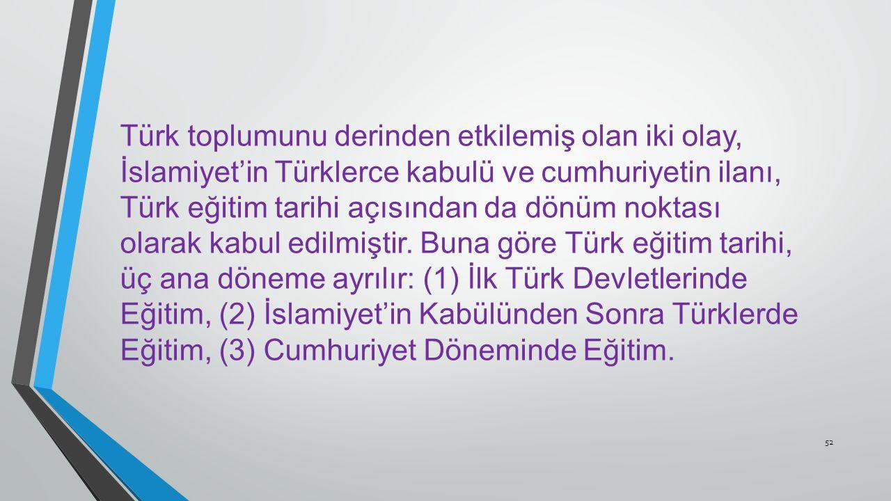 Türk toplumunu derinden etkilemiş olan iki olay, İslamiyet'in Türklerce kabulü ve cumhuriyetin ilanı, Türk eğitim tarihi açısından da dönüm noktası olarak kabul edilmiştir.