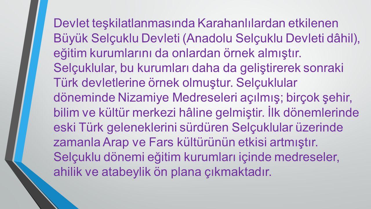 Devlet teşkilatlanmasında Karahanlılardan etkilenen Büyük Selçuklu Devleti (Anadolu Selçuklu Devleti dâhil), eğitim kurumlarını da onlardan örnek almıştır.
