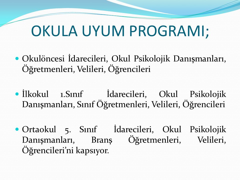 OKULA UYUM PROGRAMI; Okulöncesi İdarecileri, Okul Psikolojik Danışmanları, Öğretmenleri, Velileri, Öğrencileri.