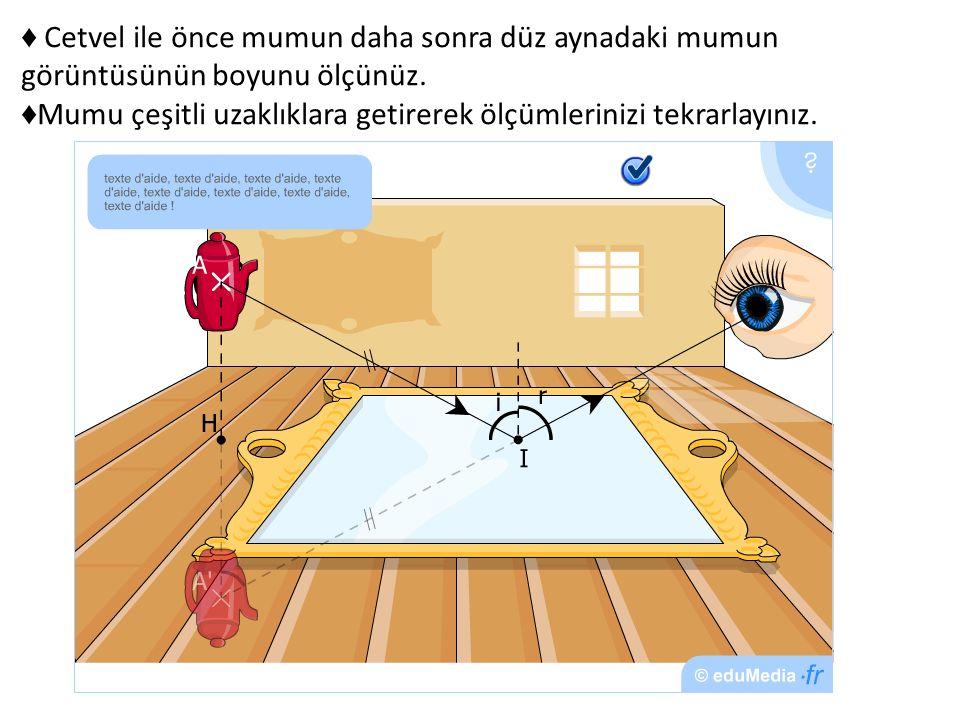 ♦ Cetvel ile önce mumun daha sonra düz aynadaki mumun görüntüsünün boyunu ölçünüz.