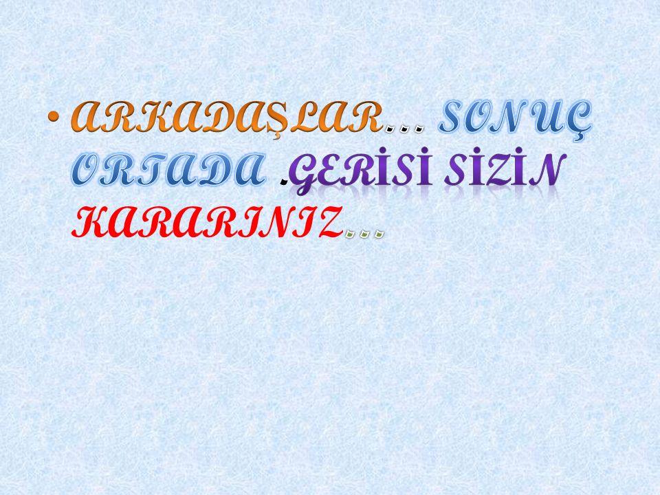 ARKADAŞLAR… SONUÇ ORTADA .GERİSİ SİZİN KARARINIZ…