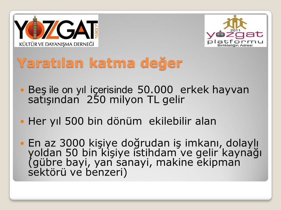 Yaratılan katma değer Beş ile on yıl içerisinde 50.000 erkek hayvan satışından 250 milyon TL gelir.