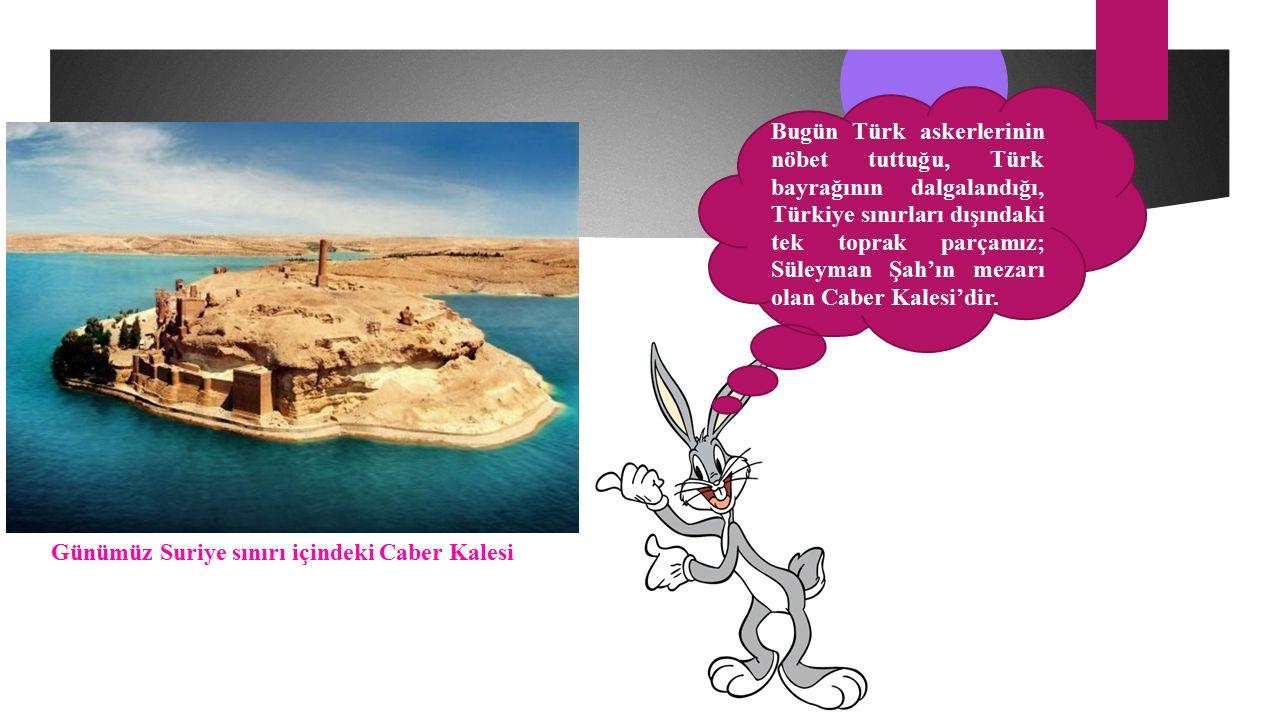 Bugün Türk askerlerinin nöbet tuttuğu, Türk bayrağının dalgalandığı, Türkiye sınırları dışındaki tek toprak parçamız; Süleyman Şah'ın mezarı olan Caber Kalesi'dir.