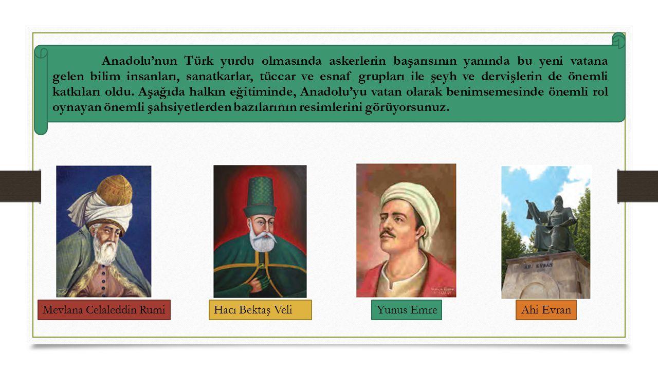 Anadolu'nun Türk yurdu olmasında askerlerin başarısının yanında bu yeni vatana gelen bilim insanları, sanatkarlar, tüccar ve esnaf grupları ile şeyh ve dervişlerin de önemli katkıları oldu. Aşağıda halkın eğitiminde, Anadolu'yu vatan olarak benimsemesinde önemli rol oynayan önemli şahsiyetlerden bazılarının resimlerini görüyorsunuz.