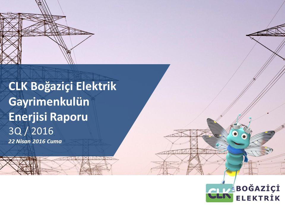 CLK Boğaziçi Elektrik Gayrimenkulün Enerjisi Raporu 3Q / 2016 22 Nisan 2016 Cuma