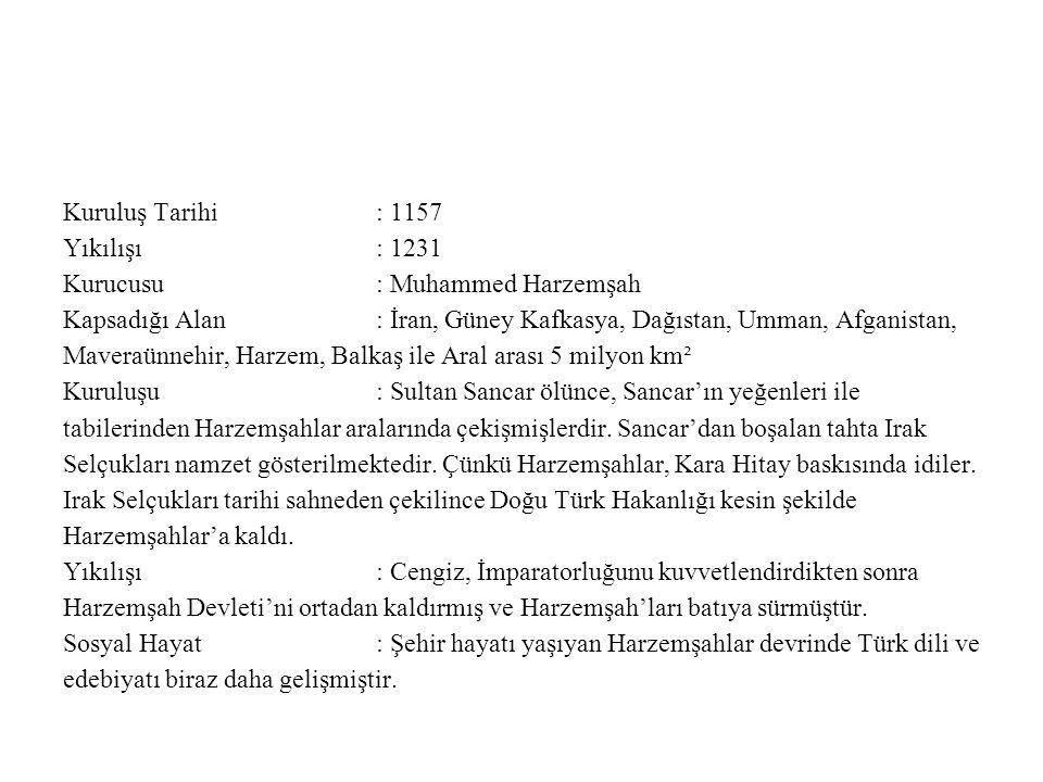 Kuruluş Tarihi : 1157 Yıkılışı : 1231. Kurucusu : Muhammed Harzemşah.