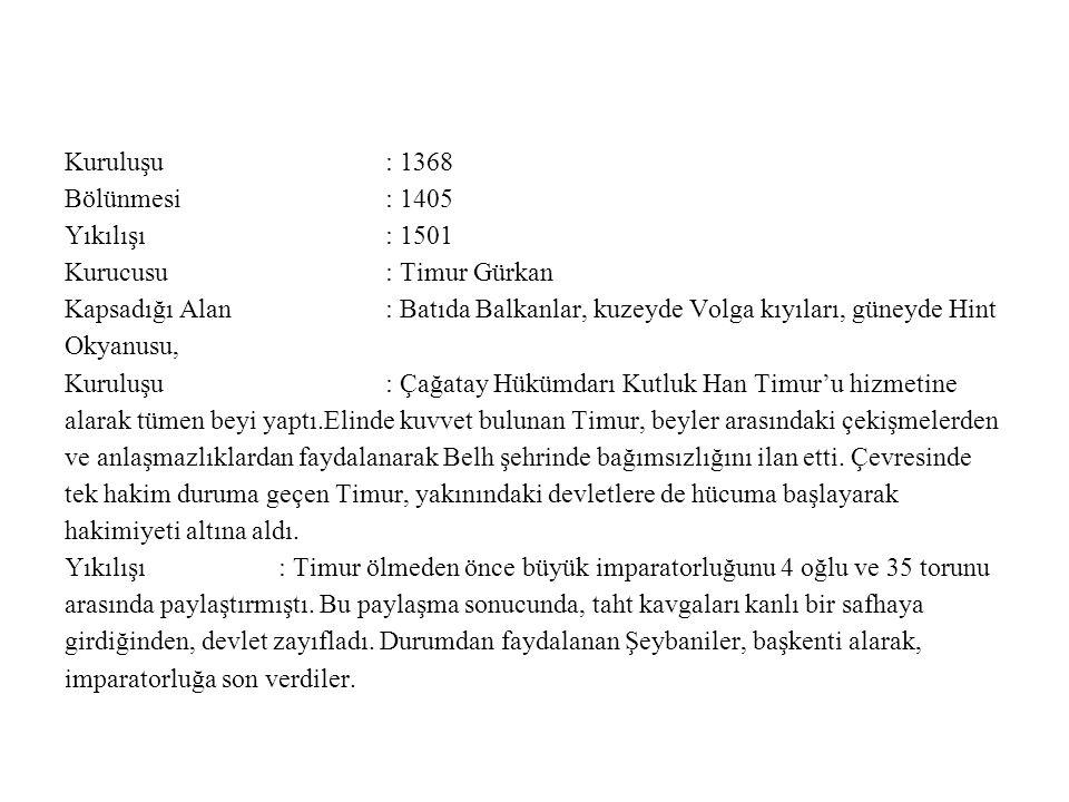 Kuruluşu : 1368 Bölünmesi : 1405. Yıkılışı : 1501. Kurucusu : Timur Gürkan.